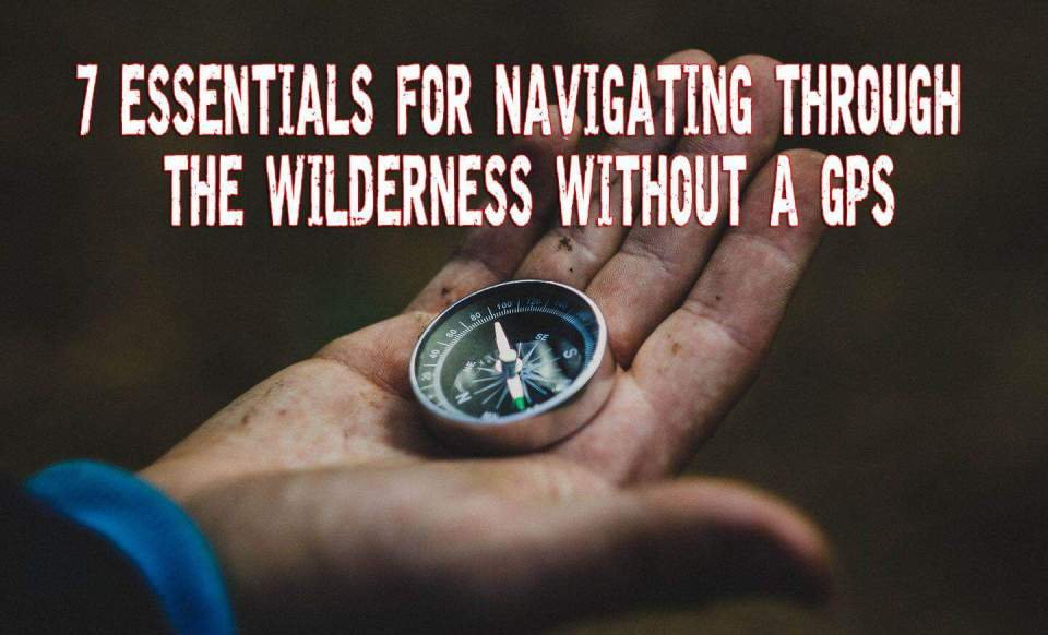 7 Essentials for Navigating Through the Wilderness Without a GPS