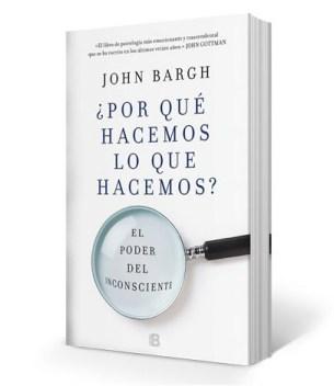 """Libro """"¿Por qué hacemos lo que hacemos. El poder del inconsciente"""" de John Barg"""