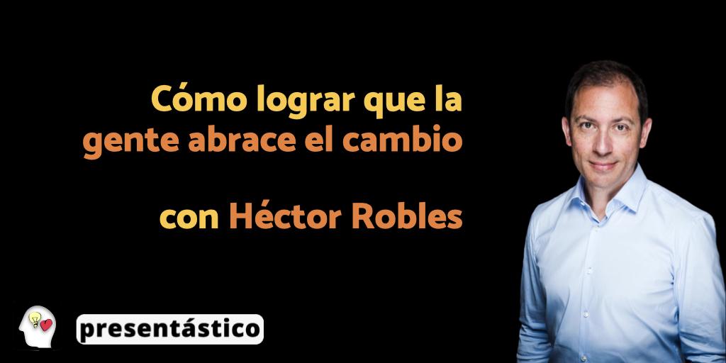 EP 77 Cómo lograr que la gente abrace el cambio, con Héctor Robles