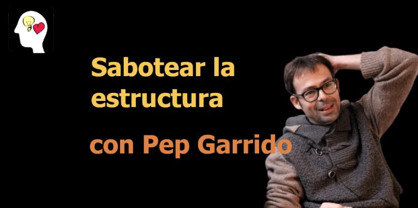 Sabotear la estructura, con Pep Garrido.