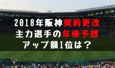 2018年 阪神 主力選手 年俸予想 アップ額最高は誰 契約更改 いつ