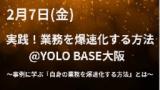 1633798 thum - 【セミナー】実践!業務を爆速化する方法@YOLO BASE大阪〜事例に学ぶ『自身の業務を爆速化する方法』とは〜