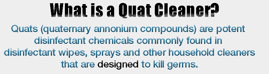 Quats (quaternary annonium compounds) Are potent disinfectant chemicals commonly found in disinfectant wipes, sprayers and other household cleaners that are designed to kill germs.