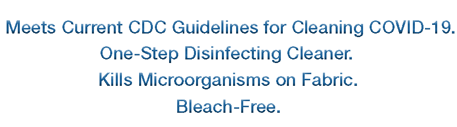 Meets Current CDC guidelines for cleaning Covid-19. One step disinfecting cleaner. Kills micro organisms on fabric. Bleach free