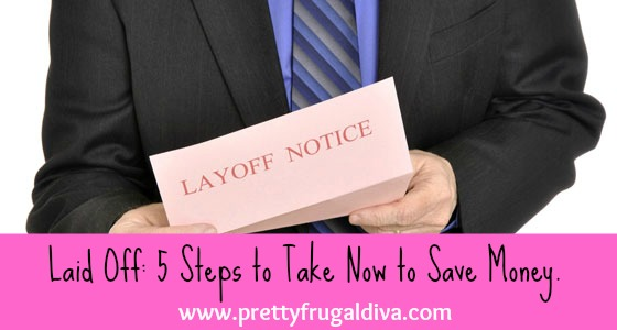 Laid Off: 5 Steps to take Now to Save Money