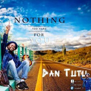 Dan Tutu – Nothing Too Hard