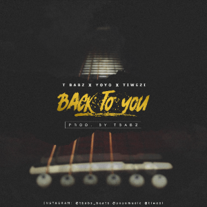 "Free Mp3 Download TBabz Collaborates With Yoyo & Tiwezi in ""Back To You"" 2017"