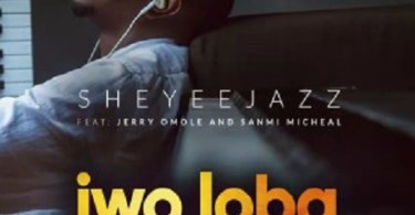 Download Music: IWO LOBA Mp3 +lyrics by Sheyeejazz feat Jerry Omole & Sanmi Michael