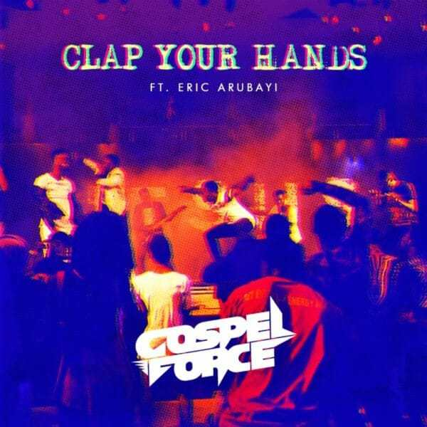 Download Music: Clap Your Hands Mp3 By Gospel Force Ft. Eric Arubayi