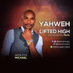 """Download Music """"Yahweh Is Lifted High"""" Mp3 By Akinleye Michael"""