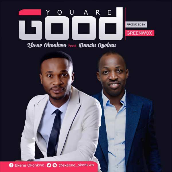 Download Music You Are Good Mp3 By Ekene Okonkwo Ft. Dunsin Oyekan