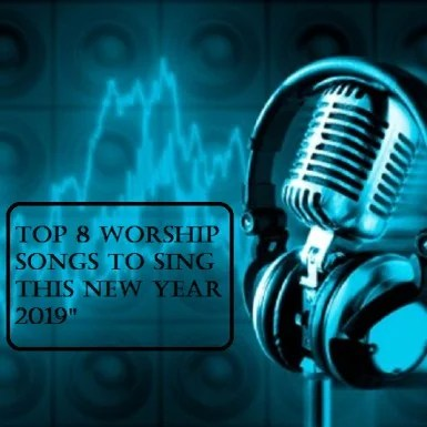 Top 8 Worship Songs for 2019 [Mp3 Download]