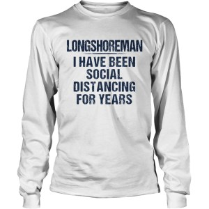 Long shoreman I have been social distancing for years  Long Sleeve