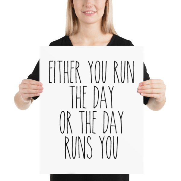 Either you run the day, or the day runs you 12x16