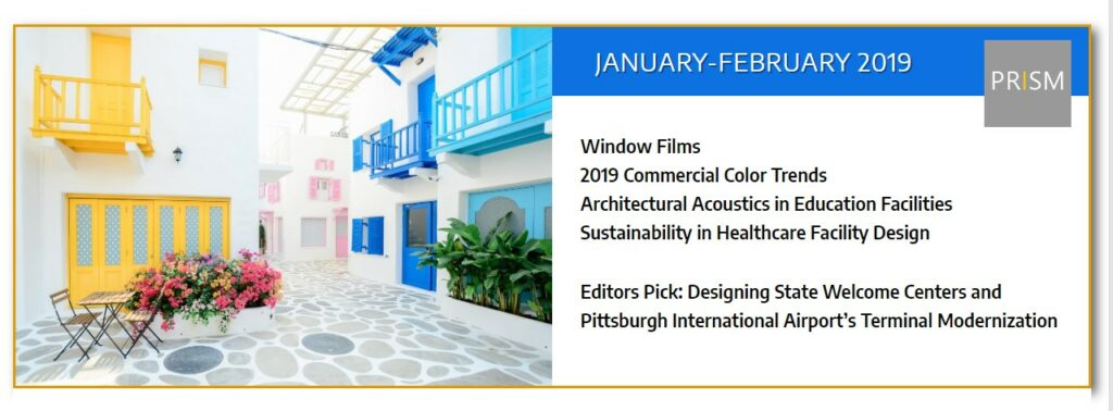 "January/February 2019 PRISM featuring acoustics in education facility design, 2019 color trends in commercial spaces, window films, and healthcare facility projects: Inspira Medical Center and the Palos Health South Campus. Plus a look at the Pittsburgh International Airport's Terminal Modernization Program and feature article ""Transforming a quick stop into a memorable stay through the power of design"" by Olga Gorbunova, Principal, Stantec."