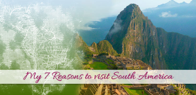 My 7 Reasons to visit South America