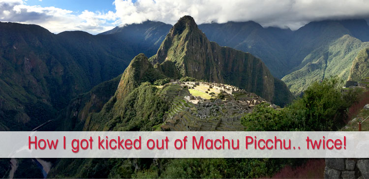 How I got kicked out of Machu Picchu… Twice!