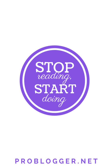 Stop Reading, Start Doing - time to put that knowledge into practice / problogger.net