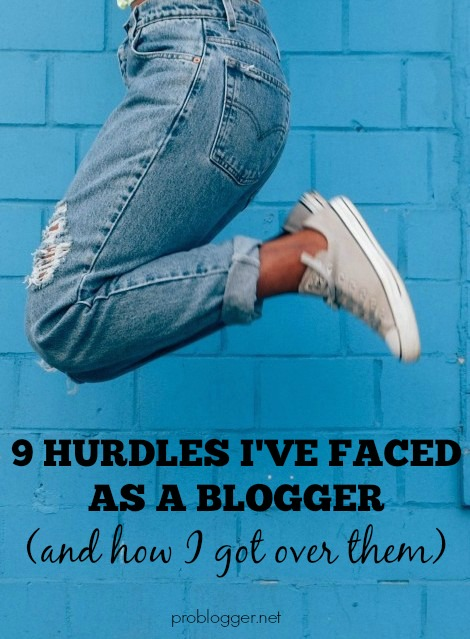 9 Hurdles I've Faced as a Blogger and How I Got Over Them - on ProBlogger