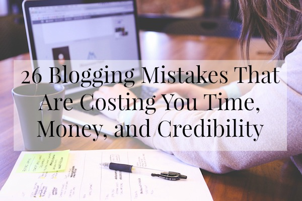 Are you making these 26 Blogging Mistakes That Are Costing You Time, Money, and Credibility