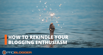 How to rekindle your blogging enthusiasm