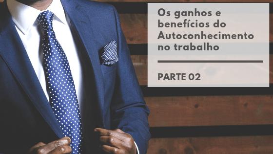 Os ganhos e benefícios do Autoconhecimento no trabalho – Parte 02