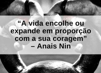 A vida encolhe ou expande em proporção com a sua coragem - Anais Nin - frases de incentivo