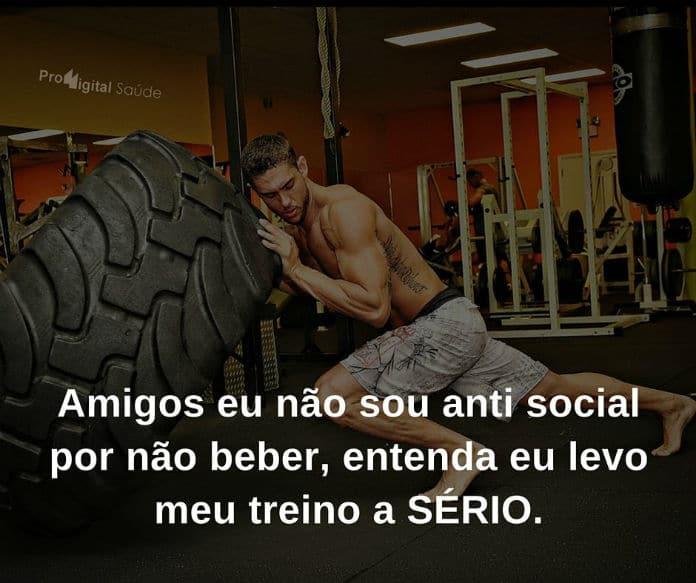 Amigos eu não sou antisocial por não beber, entenda eu levo meu treino a SÉRIO. - frases de incentivo
