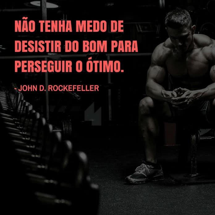 Frases de motivação - Não tenha medo de desistir do bom para perseguir o ótimo. - John D. Rockefeller
