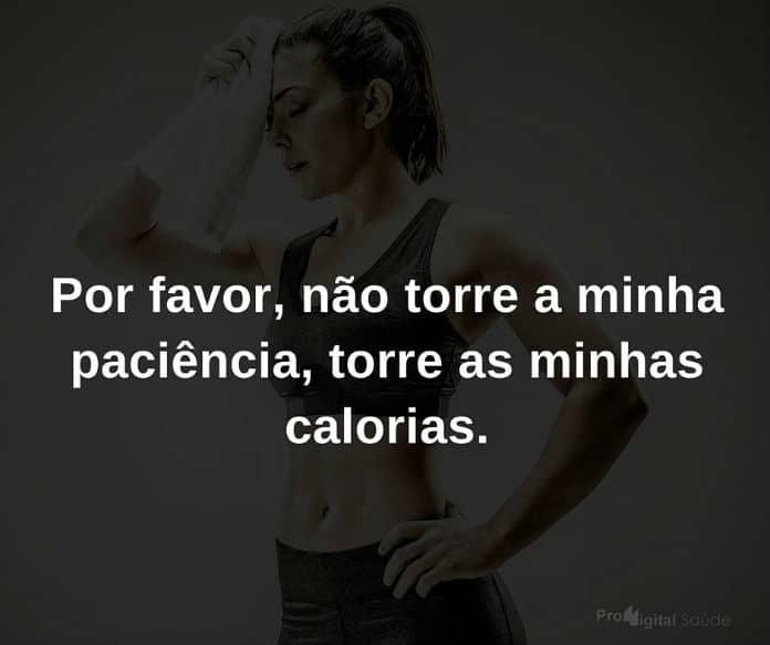 Por favor, não torre a minha paciência, torre as minhas calorias - frases de incentivo