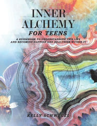 Inner Alchemy for Teens: A Guidebook to Understanding This Life and Becoming Happier Within It