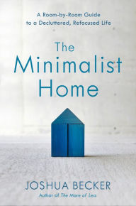 The Minimalist Home: A Room-by-Room Guide to a Decluttered, Refocused Life