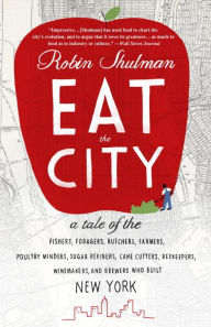 Eat the City: A Tale of the Fishers, Foragers, Butchers, Farmers, Poultry Minders, Sugar Refiners, Cane Cutters, Beekeepers, Winemakers, and Brewers Who Built New York