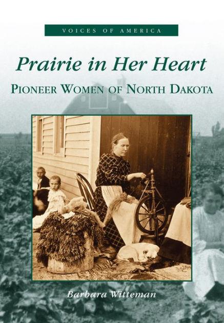 Prairie in Her Heart: Pioneer Women of North Dakota ...