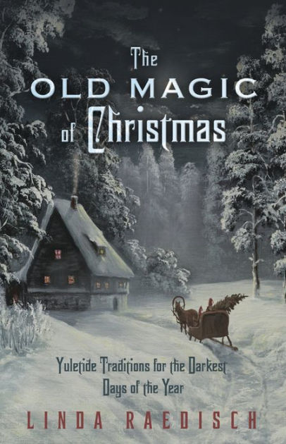 The Old Magic Of Christmas Yuletide Traditions For The