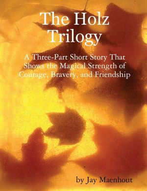 The Holz Trilogy: A Three-Part Short Story That Shows the Magical