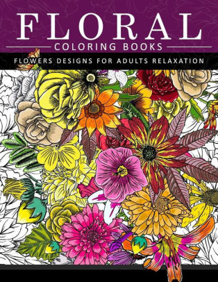Floral Coloring Books Flower Designs For Adults Relaxation An Adult Coloring Book By Flower Coloring Books For Adults Paperback Barnes Noble