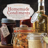 Homemade Condiments: Artisan Recipes Using Fresh, Natural Ingredients