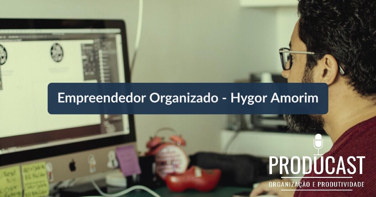 Empreendedor Organizado – Hygor Amorim | Producast S02E22