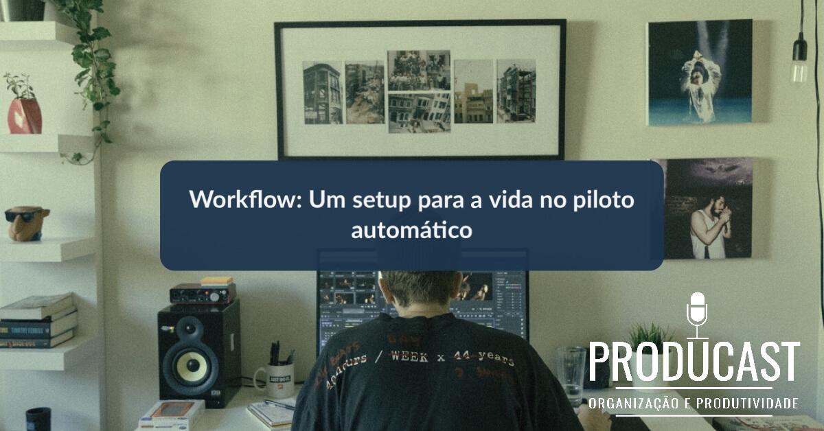 Workflow – Um setup para a vida no piloto automático | Producast s02e21