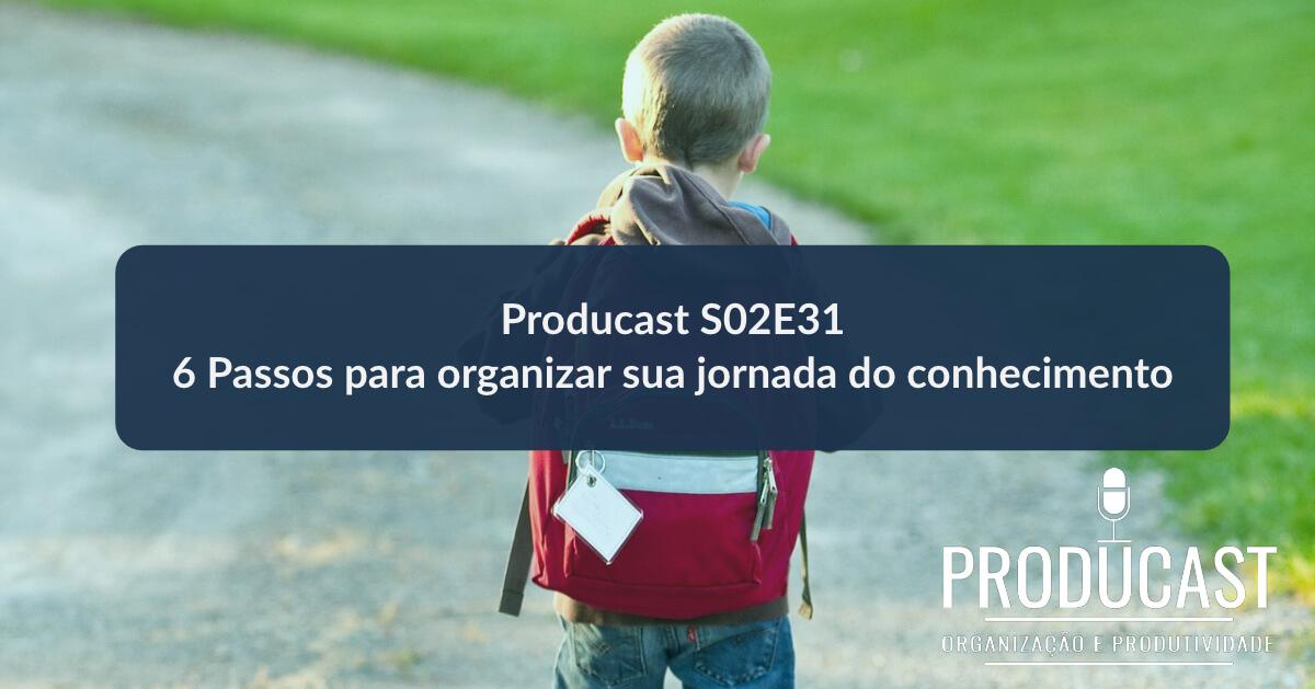 6 Passos para organizar sua jornada do conhecimento | Producast S02E31