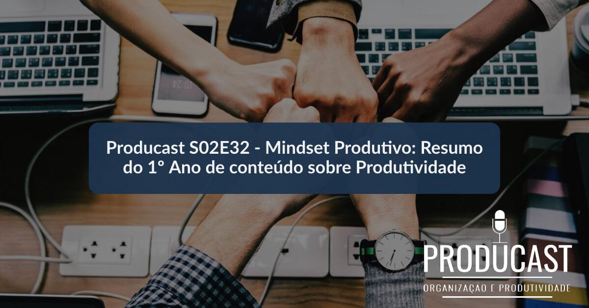 Mindset Produtivo: Resumo do 1º Ano de conteúdo sobre Produtividade   Producast S02E32