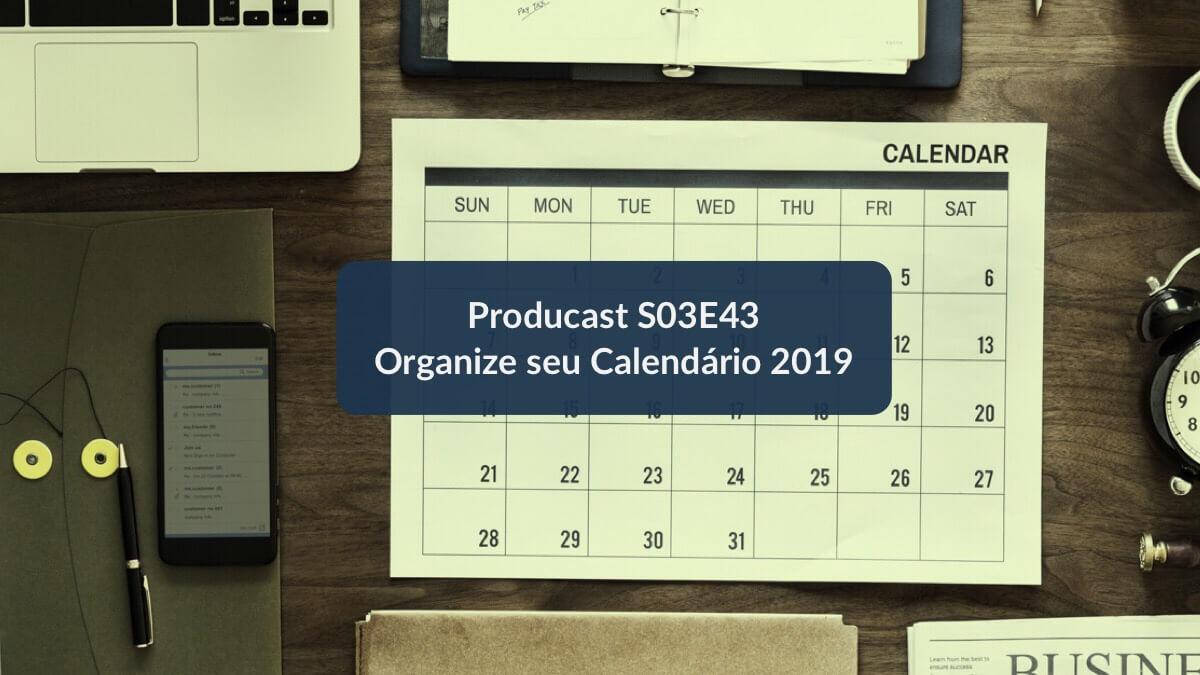 Organize seu calendário e Tome as rédeas da sua vida em 2019 | Producast S03E43