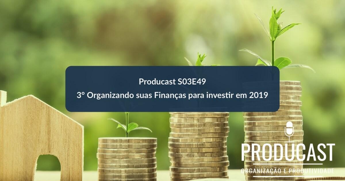 3° Organizando suas Finanças para investir em 2019   Producast S03E49