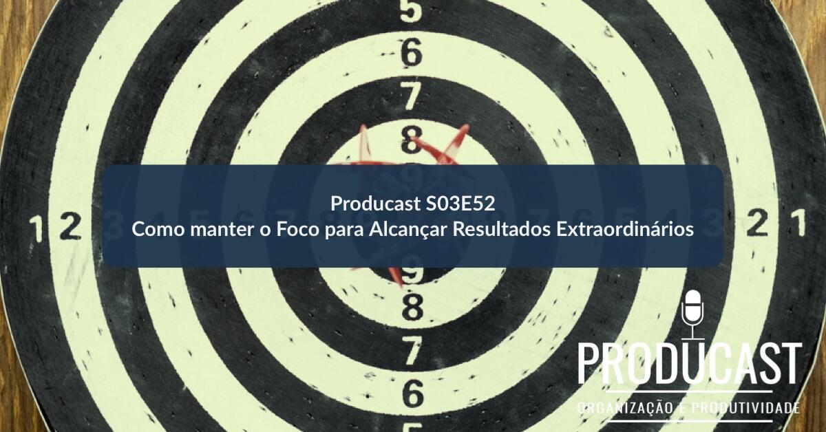 Como manter o Foco para Alcançar Resultados Extraordinários   Producast S03E52