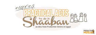 Ideas for Practical Acts to do in Shaaban!