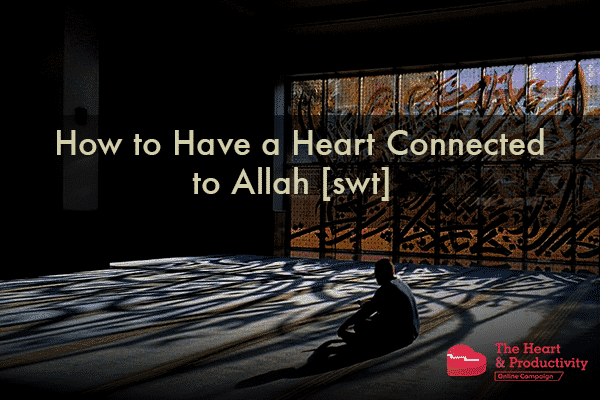 "How to Have a Heart Connected to Allah <img title=""subḥānahu wa ta'āla (glorified and exalted be He)"" alt=""subḥānahu wa ta'āla (glorified and exalted be He)"" class=""islamic_graphic"" src=""http://productivemuslim.com/wp-content/plugins/islamic-graphics/img/black/png/swt.png"" width=""25px"" height=""25px"" srcset=""http://productivemuslim.com/wp-content/plugins/islamic-graphics/img/black/svg/swt.svg""> 
