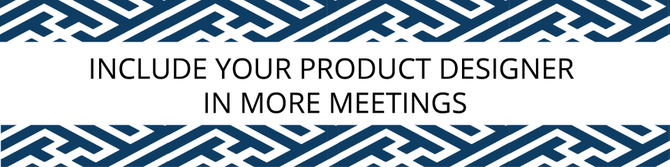 Include your product designer in more meetings