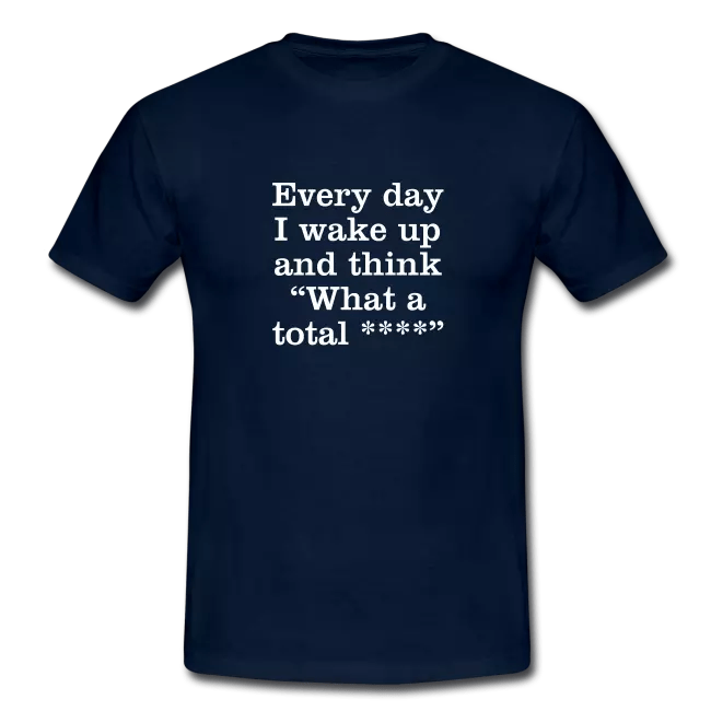 every day i wake up and think what a total swearing tee shirt - Profanity Tee Shirts / Safe Swearing Tee Shirts<br >If you don't like them, you know what you can do!