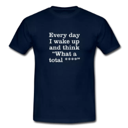 every day i wake up and think what a total swearing tee shirt - Swearing Tee Shirts & Stuff<br >If you don't like them, you can **** right off!